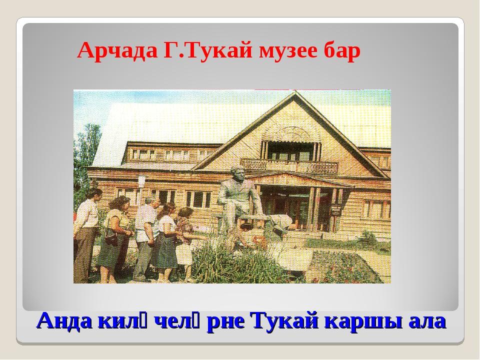 Анда килүчеләрне Тукай каршы ала Арчада Г.Тукай музее бар