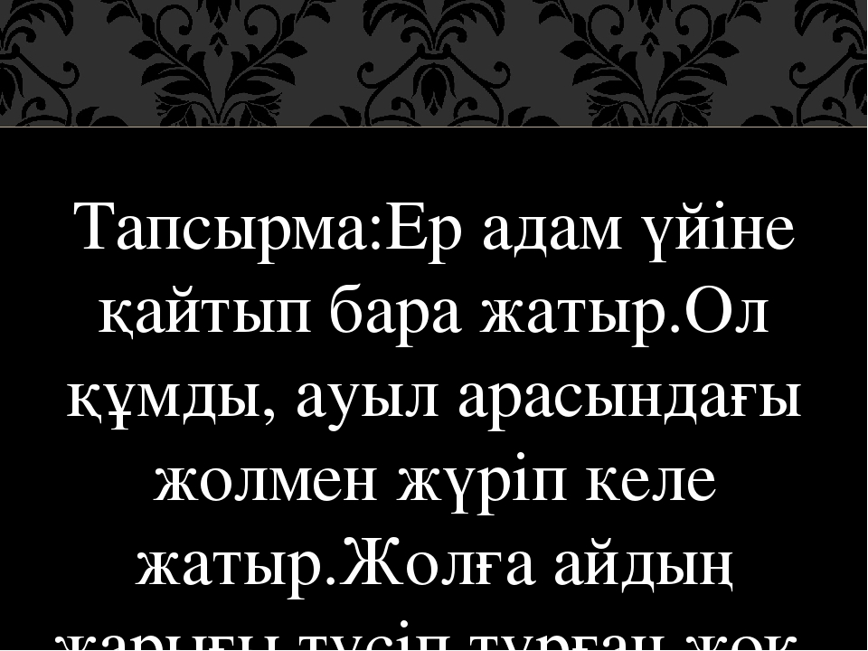 Тапсырма:Ер адам үйіне қайтып бара жатыр.Ол құмды, ауыл арасындағы жолмен жү...