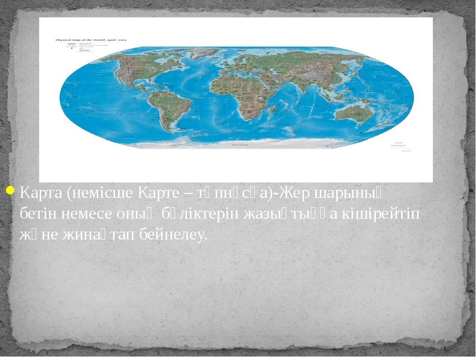 Карта (немісше Карте – түпнұсқа)-Жер шарының бетін немесе оның бөліктерін жаз...