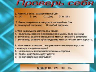 1. Импульс силы измеряется в CИ: 1Н; В. 1м; С. 1 Дж; D. кг ·м/ с 2. Закон со
