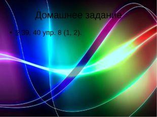Домашнее задание § 39, 40 упр. 8 (1, 2).