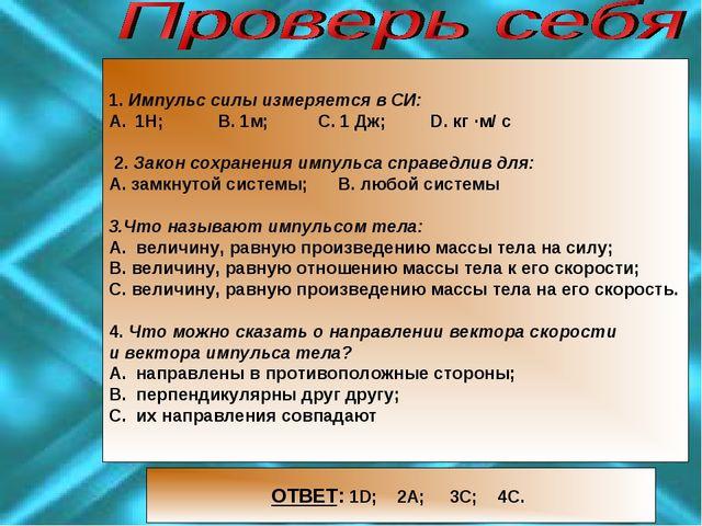 1. Импульс силы измеряется в CИ: 1Н; В. 1м; С. 1 Дж; D. кг ·м/ с 2. Закон со...