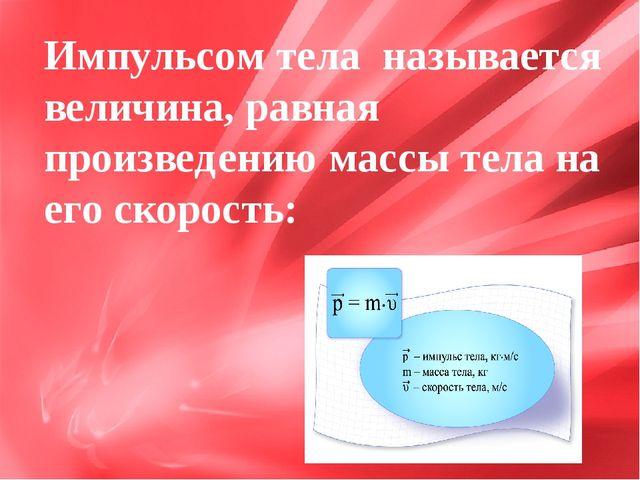 Импульсом тела называется величина, равная произведению массы тела на его ско...