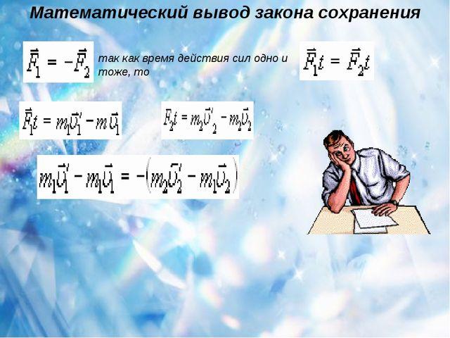 Математический вывод закона сохранения так как время действия сил одно и тож...