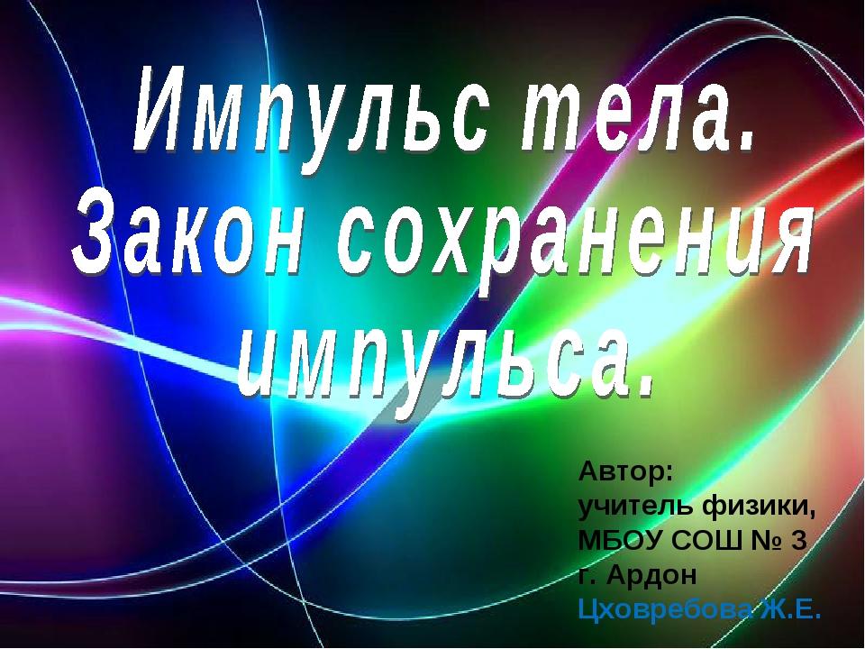 Автор: учитель физики, МБОУ СОШ № 3 г. Ардон Цховребова Ж.Е.