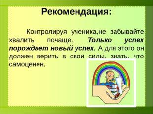 Рекомендация: Контролируя ученика,не забывайте хвалить почаще. Только успех
