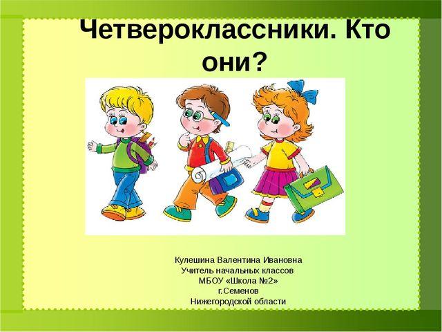Четвероклассники. Кто они? Кулешина Валентина Ивановна Учитель начальных клас...