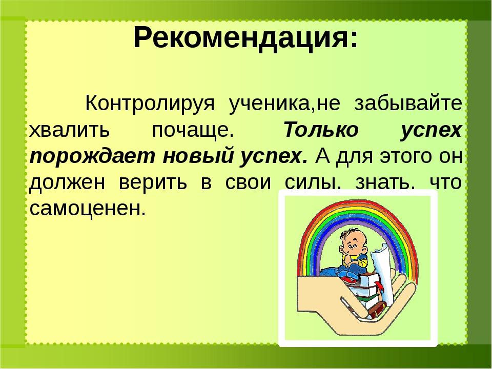 Рекомендация: Контролируя ученика,не забывайте хвалить почаще. Только успех...
