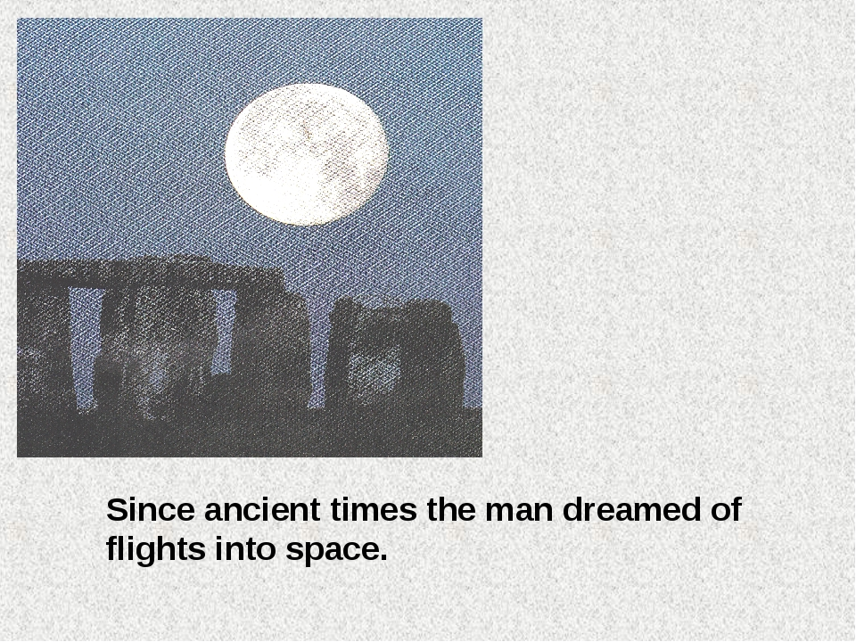 Since ancient times the man dreamed of flights into space.