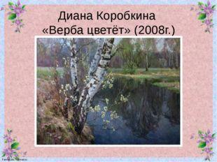 Диана Коробкина «Верба цветёт» (2008г.) FokinaLida.75@mail.ru