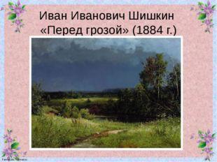 Иван Иванович Шишкин «Перед грозой» (1884 г.) FokinaLida.75@mail.ru