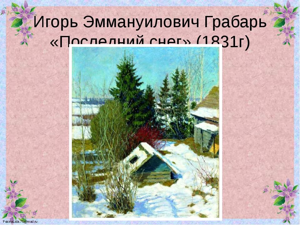 Игорь Эммануилович Грабарь «Последний снег» (1831г) FokinaLida.75@mail.ru