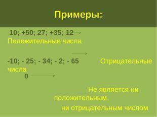 Примеры: 10; +50; 27; +35; 12 Положительные числа -10; - 25; - 34; - 2; - 65