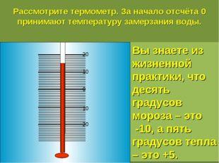 Рассмотрите термометр. За начало отсчёта 0 принимают температуру замерзания в
