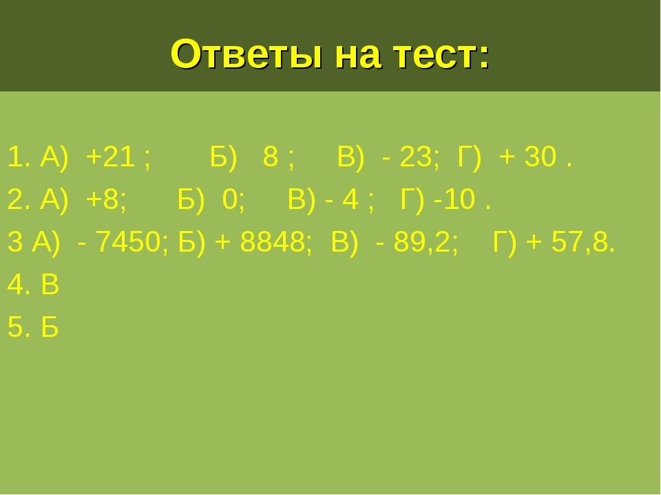 Ответы на тест: 1. А) +21 ; Б) 8 ; В) - 23; Г) + 30 . 2. А) +8; Б) 0; В) - 4...