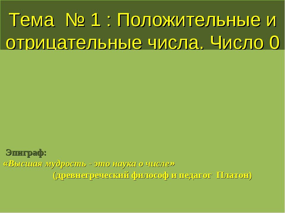 Тема № 1 : Положительные и отрицательные числа. Число 0 Эпиграф: «Высшая мудр...