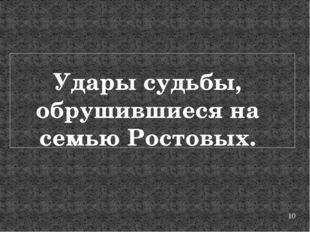 Удары судьбы, обрушившиеся на семью Ростовых.