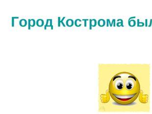 Город Кострома был основан в 1152 году