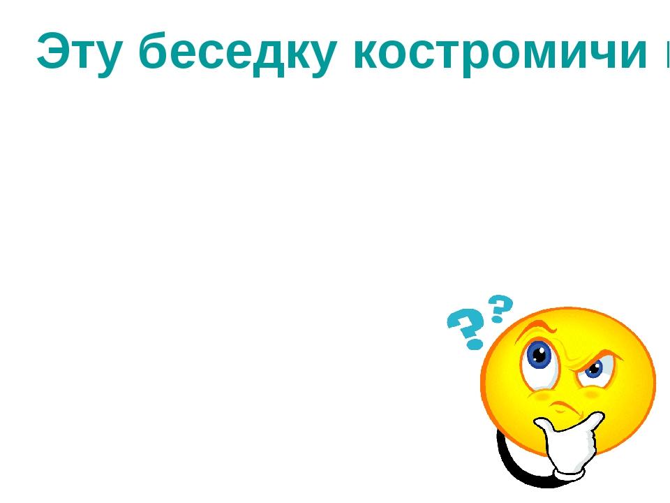 Эту беседку костромичи называют именем русского драматурга. Что это за беседка?