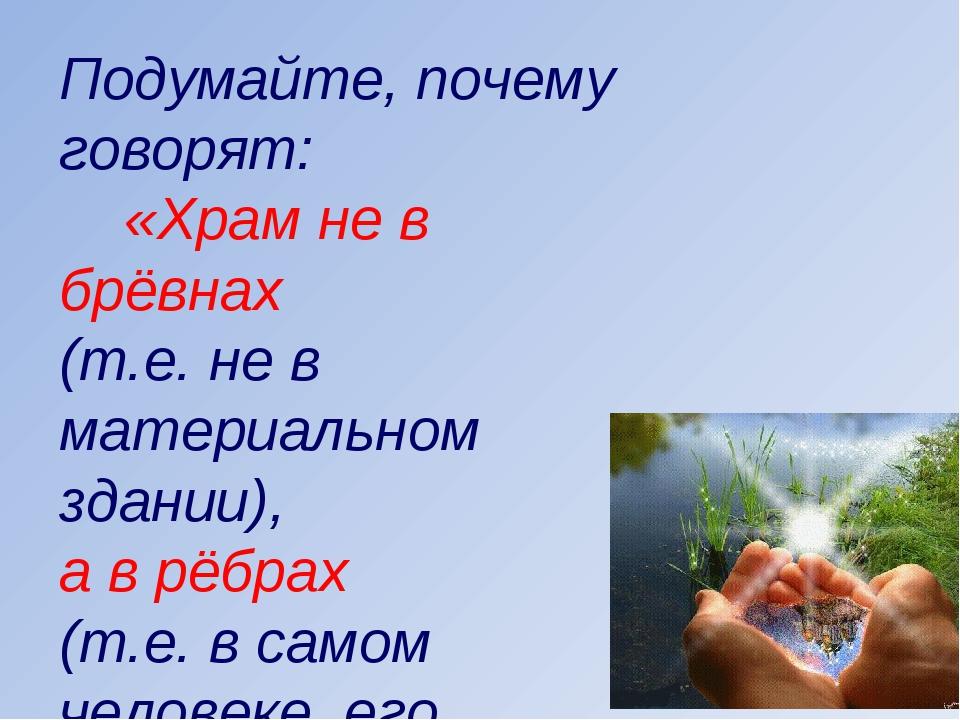 Подумайте, почему говорят: «Храм не в брёвнах (т.е. не в материальном здании)...
