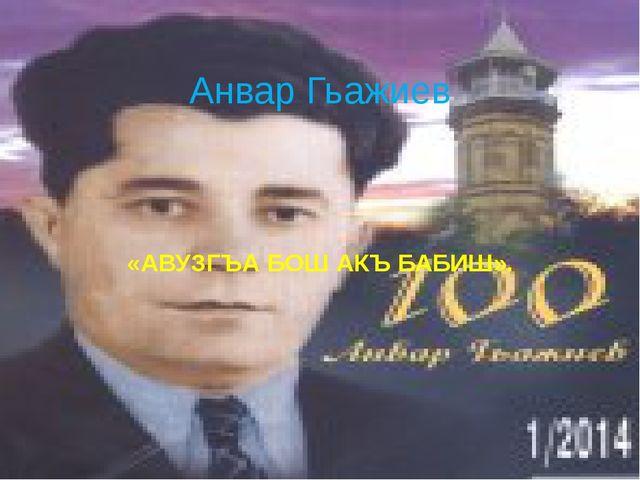 «АВУЗГЪА БОШ АКЪ БАБИШ». Анвар Гьажиев