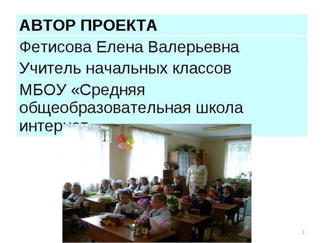 * АВТОР ПРОЕКТА Фетисова Елена Валерьевна Учитель начальных классов МБОУ «Сре...