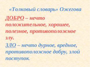 «Толковый словарь» Ожегова ДОБРО – нечто положительное, хорошее, полезное, пр