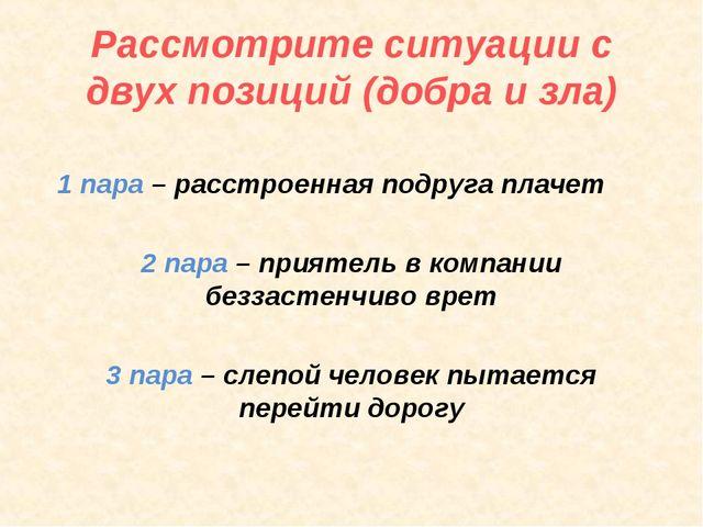 Рассмотрите ситуации с двух позиций (добра и зла) 1 пара – расстроенная подру...