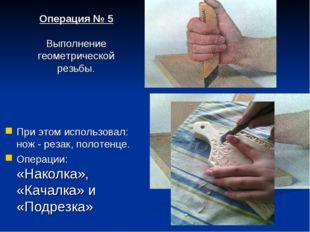 При этом использовал: нож - резак, полотенце. Операции: «Наколка», «Качалка»