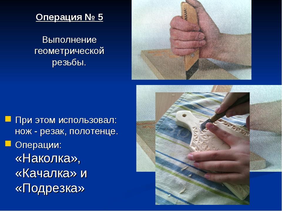При этом использовал: нож - резак, полотенце. Операции: «Наколка», «Качалка»...