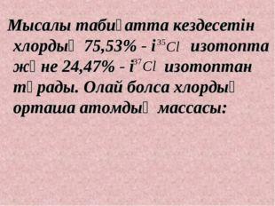Мысалы табиғатта кездесетін хлордың 75,53% - і изотопта және 24,47% - і изот