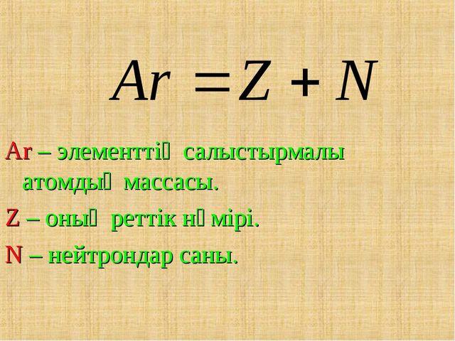 Ar – элементтің салыстырмалы атомдық массасы. Z – оның реттік нөмірі. N – ней...