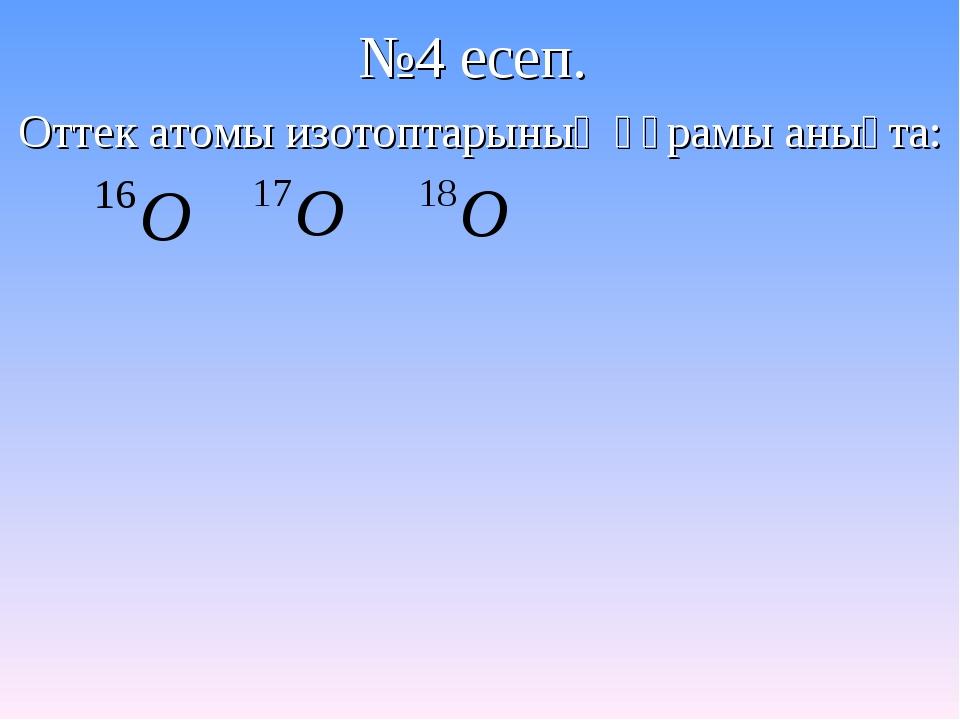 №4 есеп. Оттек атомы изотоптарының құрамы анықта: