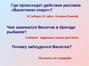 Где происходит действие рассказа «Васюткино озеро»? В Сибири. В тайге. На рек