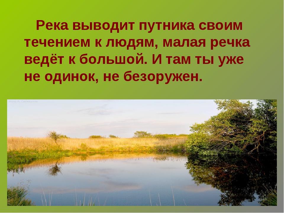 Река выводит путника своим течением к людям, малая речка ведёт к большой. И...