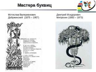 Мастера буквиц Мстислав Валерианович Добужинский (1875 – 1957) Дмитрий Исидор