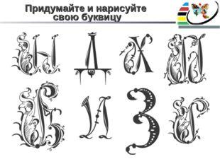 Придумайте и нарисуйте свою буквицу