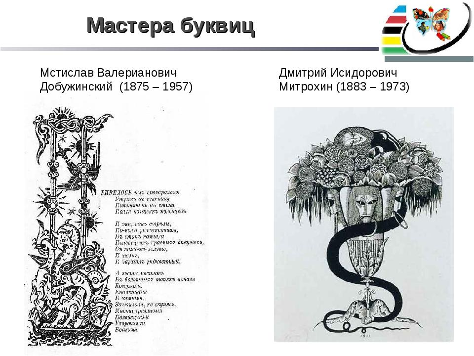 Мастера буквиц Мстислав Валерианович Добужинский (1875 – 1957) Дмитрий Исидор...
