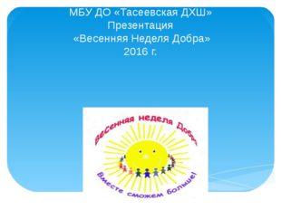 МБУ ДО «Тасеевская ДХШ» Презентация «Весенняя Неделя Добра» 2016 г.