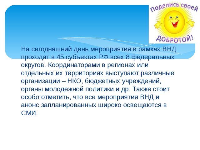 На сегодняшний день мероприятия в рамках ВНД проходят в 45 субъектах РФ всех...