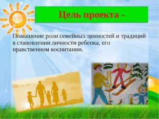 Цель проекта- Повышение роли семейных ценностей и традиций в становлении ли