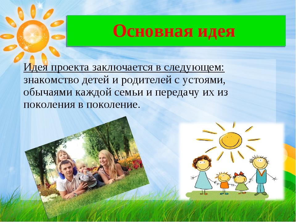 Основная идея Идея проекта заключается в следующем: знакомство детей и родите...