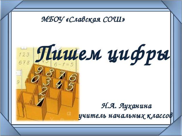 Пишем цифры МБОУ «Славская СОШ» Н.А. Луханина учитель начальных классов