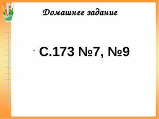 Домашнее задание С.173 №7, №9