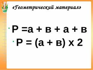 «Геометрический материал» Р =а + в + а + в Р = (а + в) х 2
