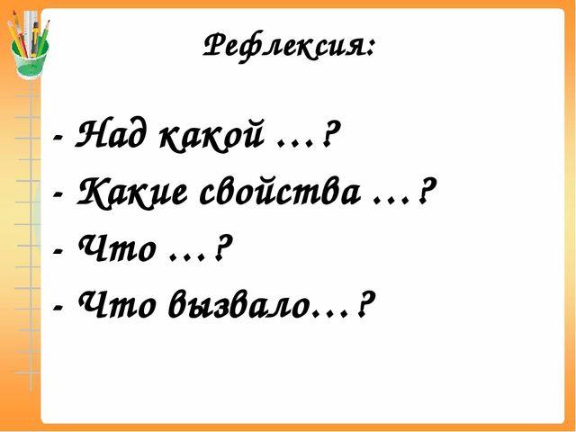Рефлексия: - Над какой …? - Какие свойства …? - Что …? - Что вызвало…?