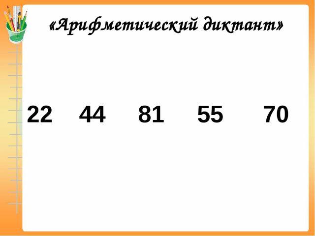«Арифметический диктант» 22 44 81 55 70