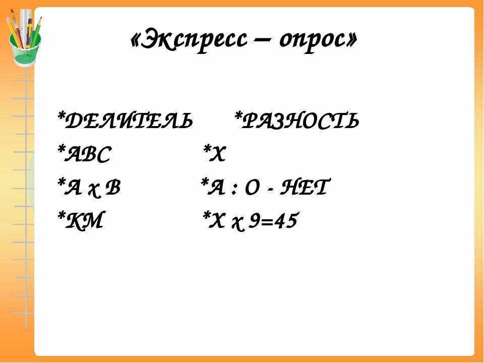 «Экспресс – опрос» *ДЕЛИТЕЛЬ *РАЗНОСТЬ *АВС *Х *А х В *А : О - НЕТ *КМ *Х х 9...
