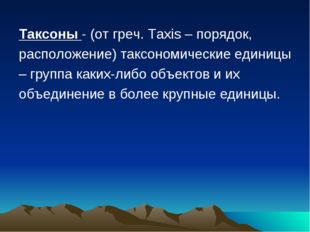 Таксоны - (от греч. Taxis – порядок, расположение) таксономические единицы –