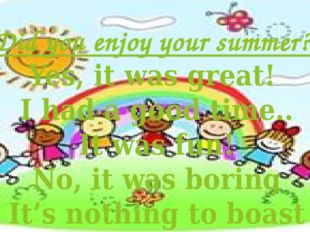 Did you enjoy your summer? Yes, it was great! I had a good time.. It was fun!
